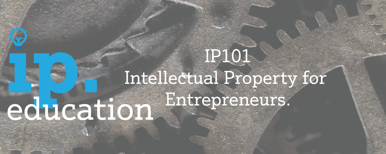 IP 101 – Intellectual Property for Entrepreneurs