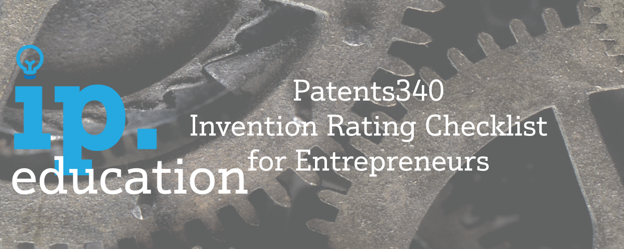 Patents 340 – The Invention Rating Checklist for Entrepreneurs and Inventors